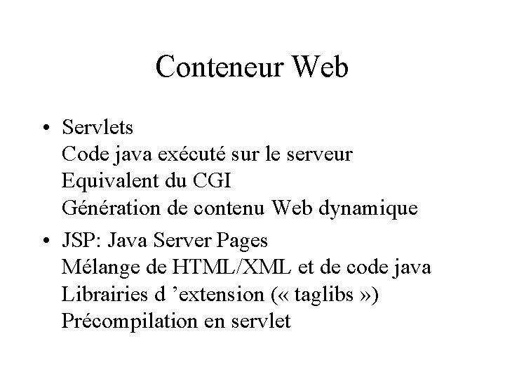 Conteneur Web • Servlets Code java exécuté sur le serveur Equivalent du CGI Génération