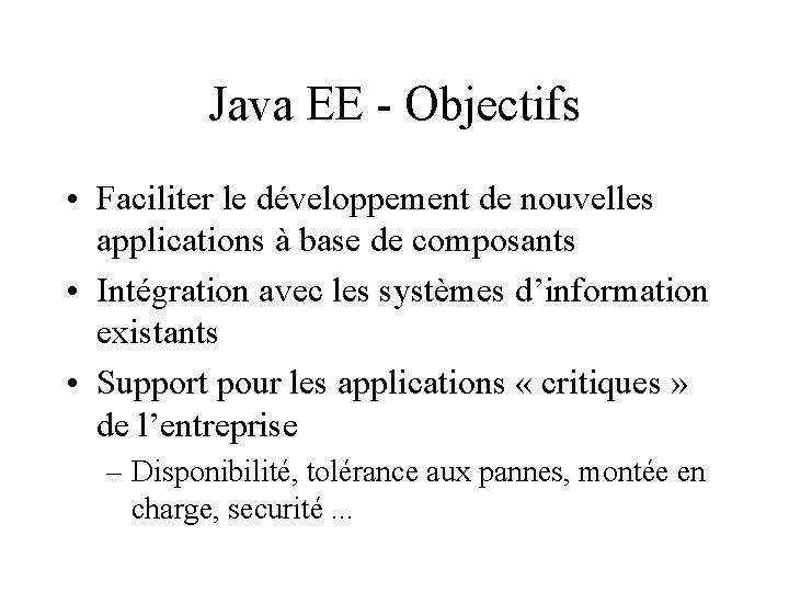 Java EE - Objectifs • Faciliter le développement de nouvelles applications à base de