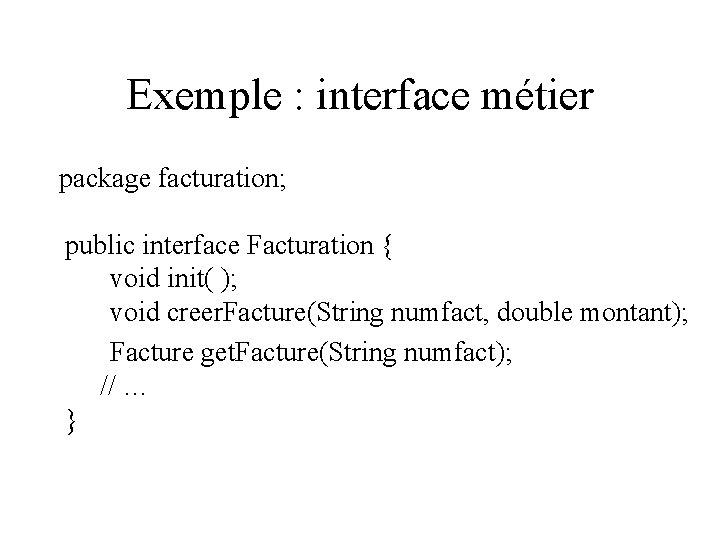 Exemple : interface métier package facturation; public interface Facturation { void init( ); void