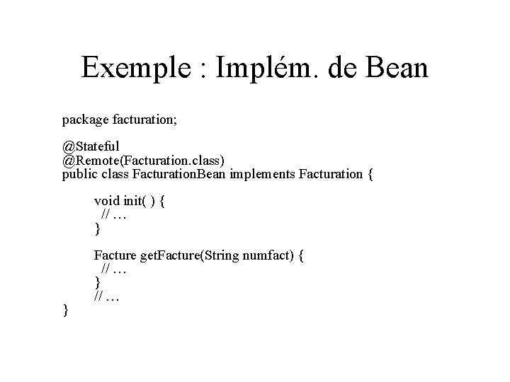 Exemple : Implém. de Bean package facturation; @Stateful @Remote(Facturation. class) public class Facturation. Bean