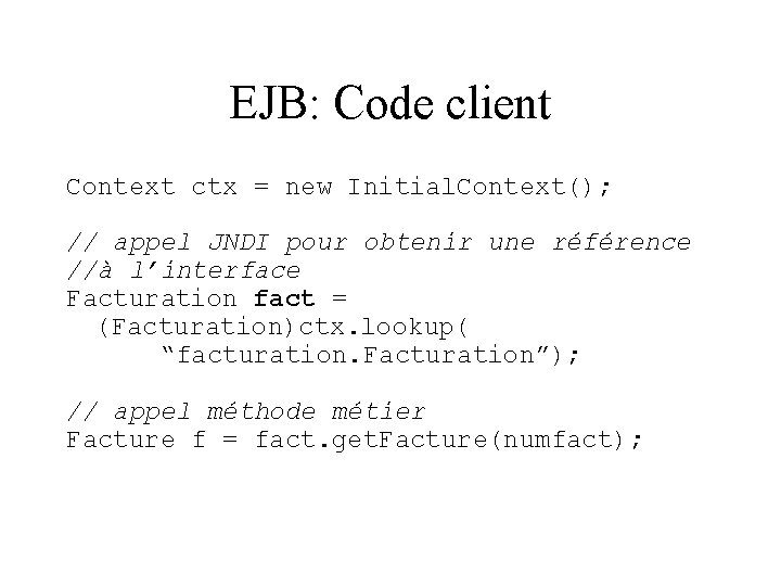 EJB: Code client Context ctx = new Initial. Context(); // appel JNDI pour obtenir