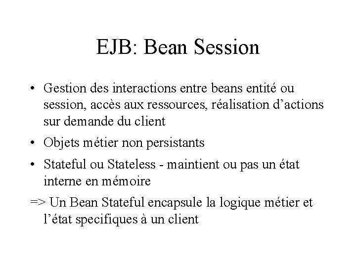 EJB: Bean Session • Gestion des interactions entre beans entité ou session, accès aux