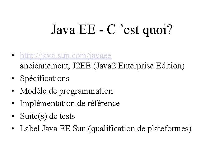 Java EE - C 'est quoi? • http: //java. sun. com/javaee anciennement, J 2