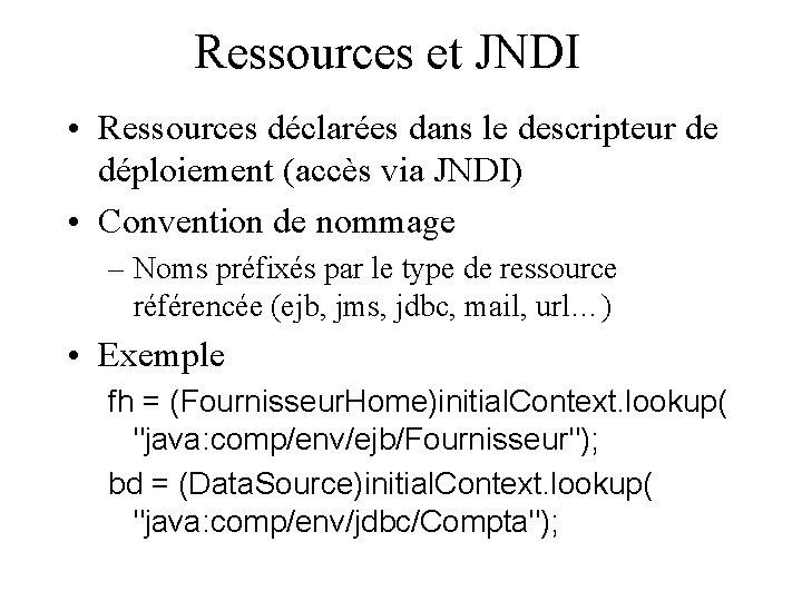 Ressources et JNDI • Ressources déclarées dans le descripteur de déploiement (accès via JNDI)