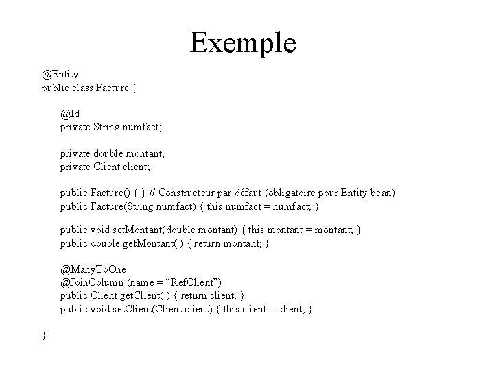 Exemple @Entity public class Facture { @Id private String numfact; private double montant; private