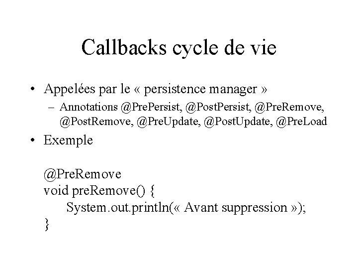 Callbacks cycle de vie • Appelées par le « persistence manager » – Annotations
