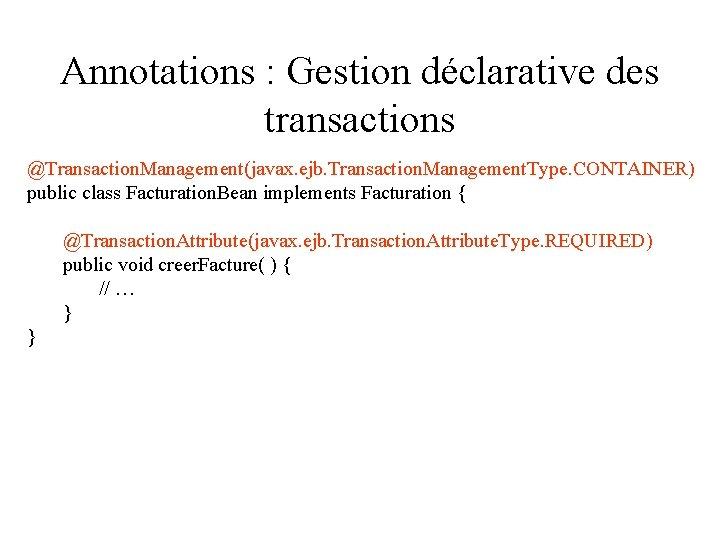 Annotations : Gestion déclarative des transactions @Transaction. Management(javax. ejb. Transaction. Management. Type. CONTAINER) public