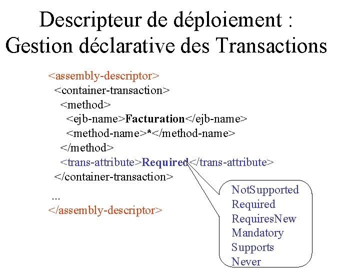 Descripteur de déploiement : Gestion déclarative des Transactions <assembly-descriptor> <container-transaction> <method> <ejb-name>Facturation</ejb-name> <method-name>*</method-name> </method>