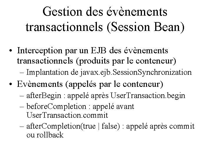 Gestion des évènements transactionnels (Session Bean) • Interception par un EJB des évènements transactionnels