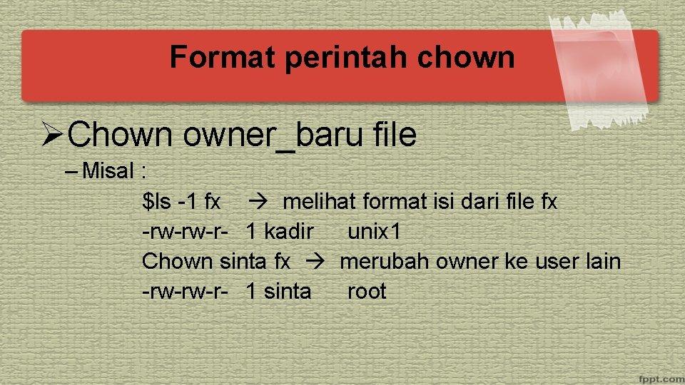 Format perintah chown ØChown owner_baru file – Misal : $ls -1 fx melihat format