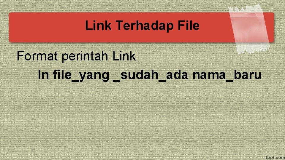 Link Terhadap File Format perintah Link ln file_yang _sudah_ada nama_baru