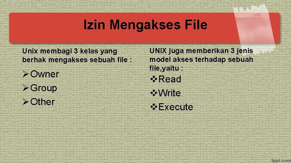 Izin Mengakses File Unix membagi 3 kelas yang berhak mengakses sebuah file : Ø