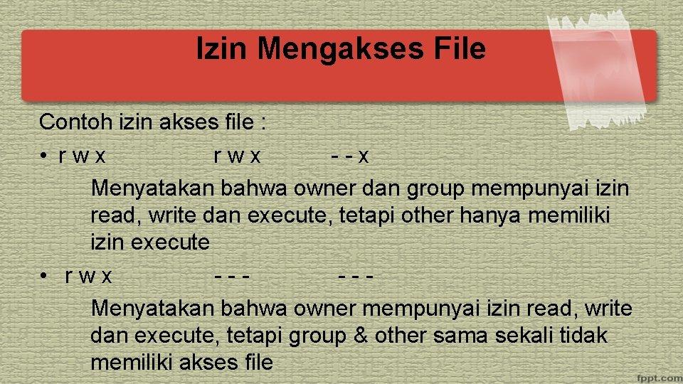 Izin Mengakses File Contoh izin akses file : • rwx --x Menyatakan bahwa owner