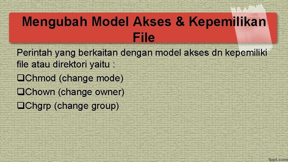 Mengubah Model Akses & Kepemilikan File Perintah yang berkaitan dengan model akses dn kepemiliki