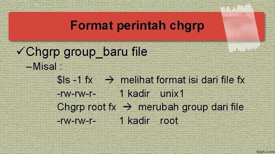 Format perintah chgrp üChgrp group_baru file – Misal : $ls -1 fx melihat format