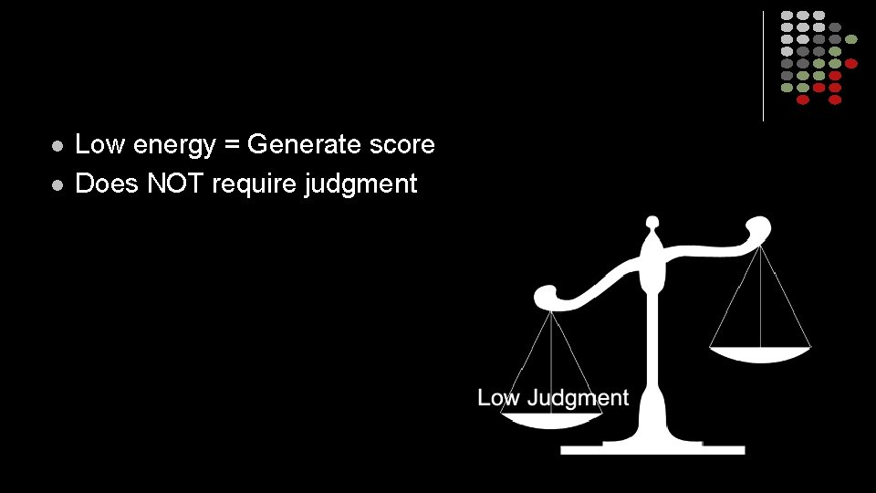 l l Low energy = Generate score Does NOT require judgment