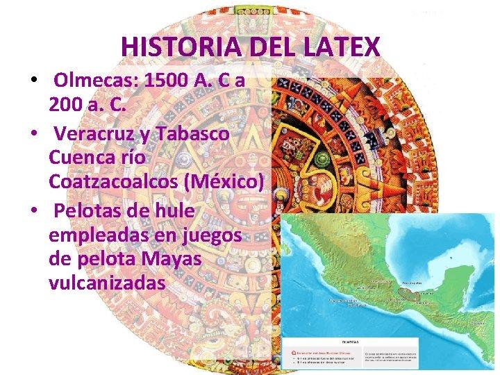 HISTORIA DEL LATEX • Olmecas: 1500 A. C a 200 a. C. • Veracruz