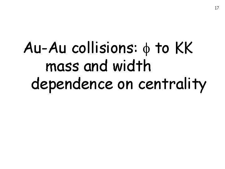 17 Au-Au collisions: to KK mass and width dependence on centrality