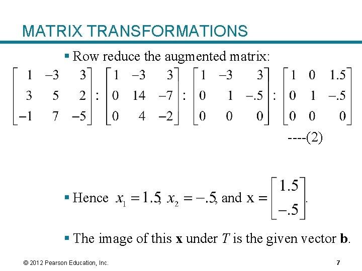 MATRIX TRANSFORMATIONS § Row reduce the augmented matrix: ----(2) § Hence , , and