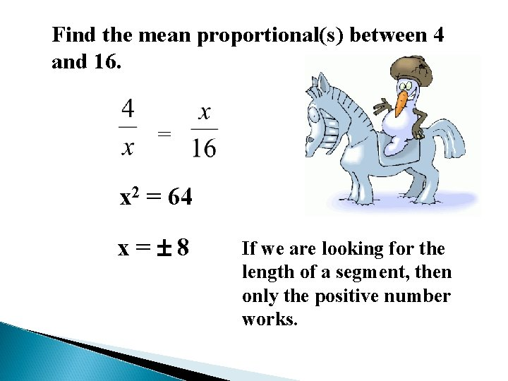 Find the mean proportional(s) between 4 and 16. = x 2 = 64 x=