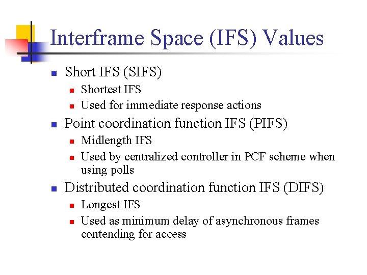 Interframe Space (IFS) Values n Short IFS (SIFS) n n n Point coordination function