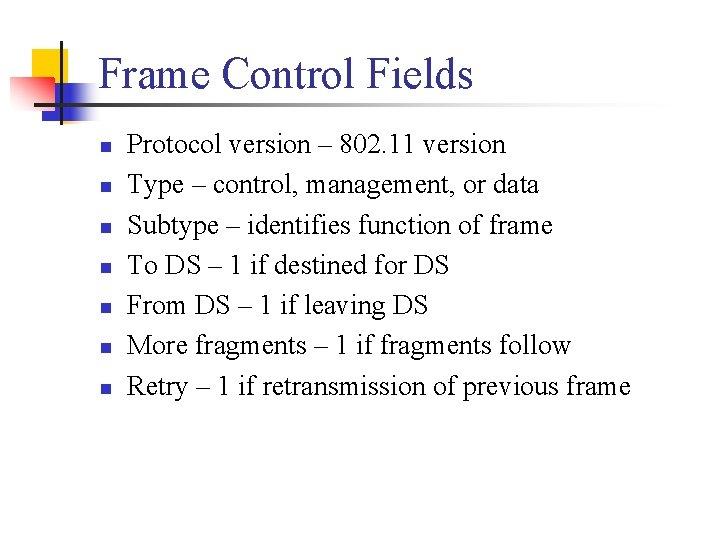 Frame Control Fields n n n n Protocol version – 802. 11 version Type