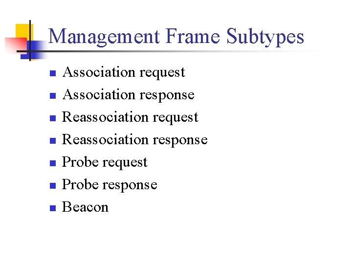 Management Frame Subtypes n n n n Association request Association response Reassociation request Reassociation