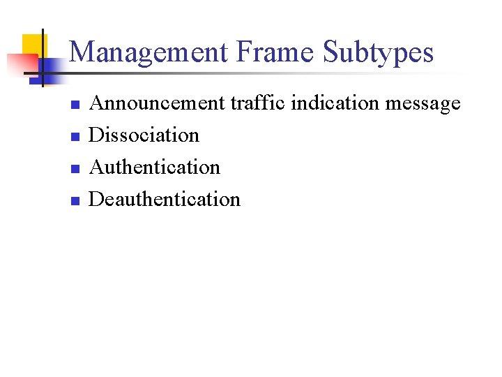 Management Frame Subtypes n n Announcement traffic indication message Dissociation Authentication Deauthentication