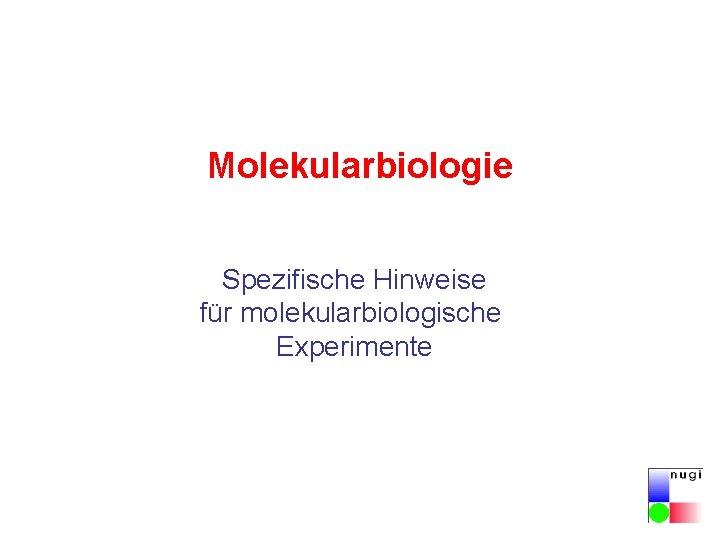 Molekularbiologie Spezifische Hinweise für molekularbiologische Experimente