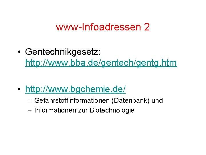 www-Infoadressen 2 • Gentechnikgesetz: http: //www. bba. de/gentech/gentg. htm • http: //www. bgchemie. de/