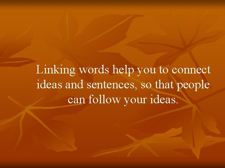 Linking words help you to connect ideas and sentences, so that people can follow