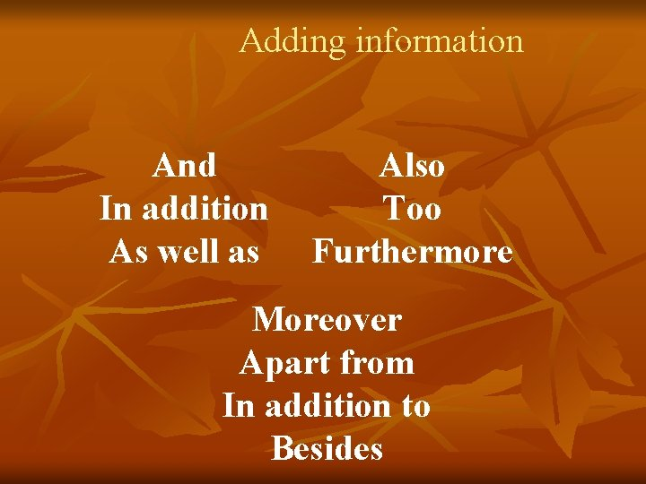 Adding information And In addition As well as Also Too Furthermore Moreover Apart from