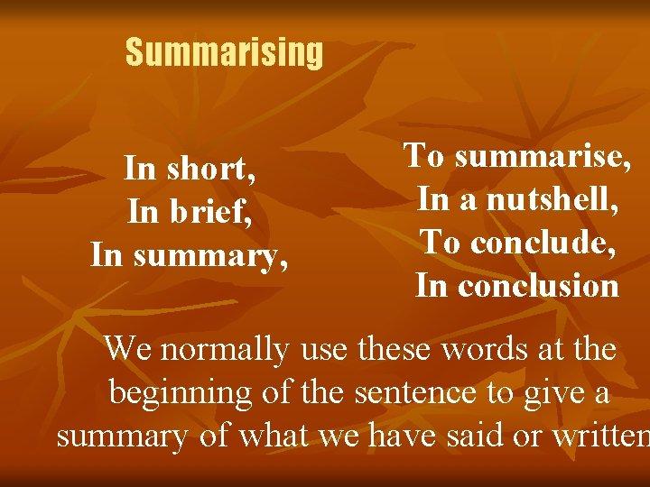 Summarising In short, In brief, In summary, To summarise, In a nutshell, To conclude,