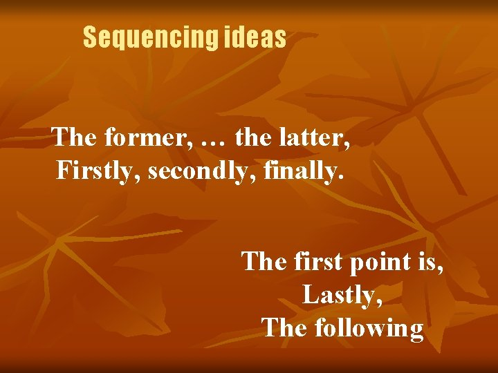Sequencing ideas The former, … the latter, Firstly, secondly, finally. The first point is,