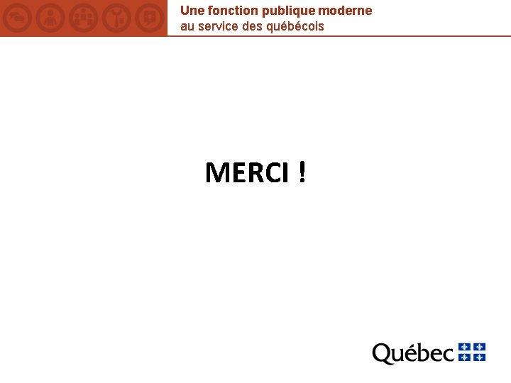 Une fonction publique moderne au service des québécois MERCI !