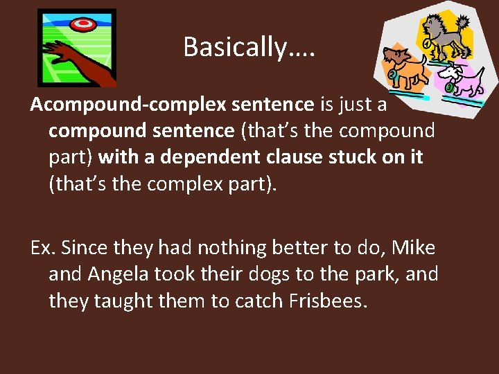 Basically…. Acompound-complex sentence is just a compound sentence (that's the compound part) with a