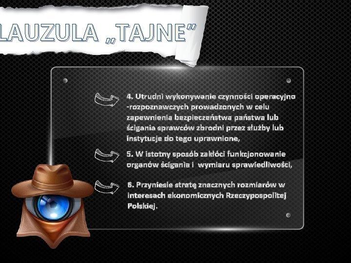 """LAUZULA """"TAJNE"""" 4. Utrudni wykonywanie czynności operacyjno -rozpoznawczych prowadzonych w celu zapewnienia bezpieczeństwa państwa"""