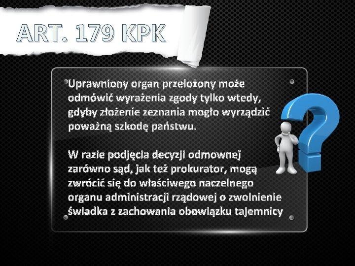 ART. 179 KPK Uprawniony organ przełożony może odmówić wyrażenia zgody tylko wtedy, gdyby złożenie
