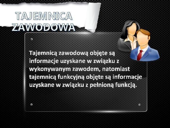TAJEMNICA ZAWODOWA Tajemnicą zawodową objęte są informacje uzyskane w związku z wykonywanym zawodem, natomiast