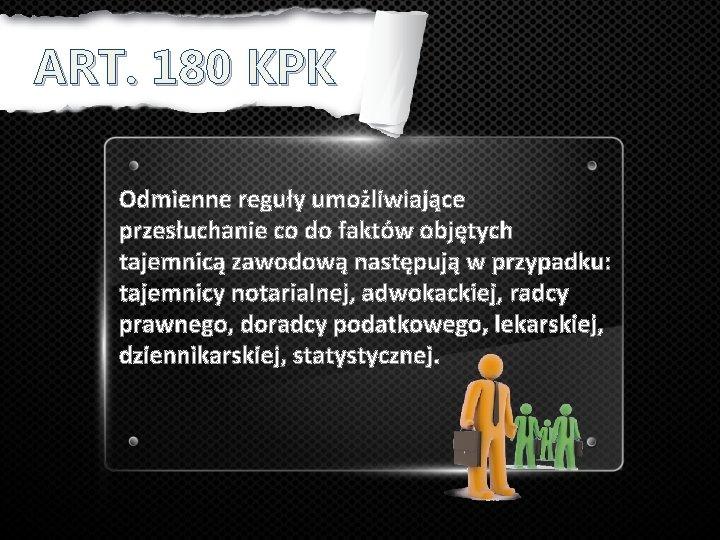ART. 180 KPK Odmienne reguły umożliwiające przesłuchanie co do faktów objętych tajemnicą zawodową następują