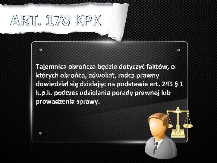 ART. 178 KPK Tajemnica obrończa będzie dotyczyć faktów, o których obrońca, adwokat, radca prawny