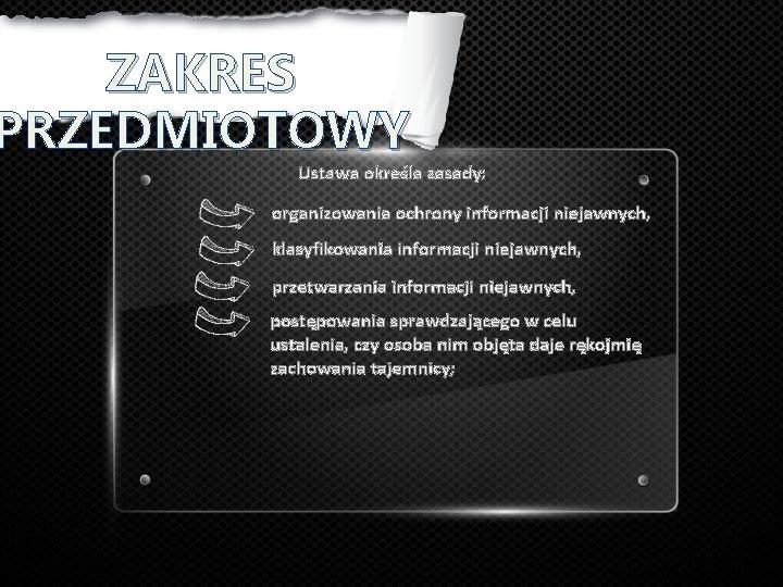 ZAKRES PRZEDMIOTOWY Ustawa określa zasady: organizowania ochrony informacji niejawnych, klasyfikowania informacji niejawnych, przetwarzania informacji