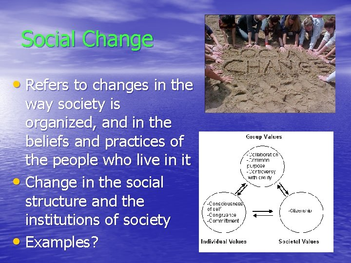 Social Change • Refers to changes in the way society is organized, and in