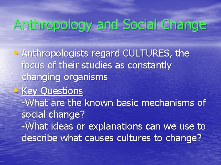 Anthropology and Social Change • Anthropologists regard CULTURES, the focus of their studies as