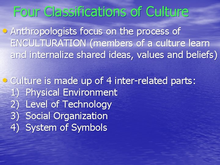 Four Classifications of Culture • Anthropologists focus on the process of ENCULTURATION (members of