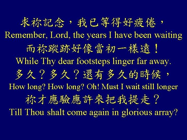 求祢記念,我已等得好疲倦, Remember, Lord, the years I have been waiting 而祢蹤跡好像當初一樣遠! While Thy dear footsteps