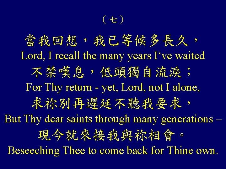 (七) 當我回想,我已等候多長久, Lord, I recall the many years I've waited 不禁嘆息,低頭獨自流淚; For Thy return