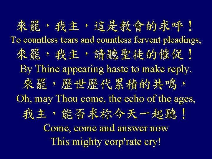 來罷,我主,這是教會的求呼! To countless tears and countless fervent pleadings, 來罷,我主,請聽聖徒的催促! By Thine appearing haste to