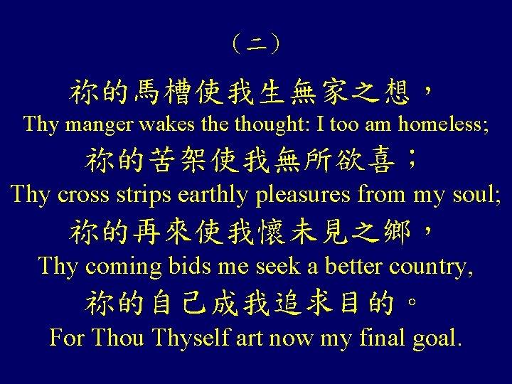 (二) 祢的馬槽使我生無家之想, Thy manger wakes the thought: I too am homeless; 祢的苦架使我無所欲喜; Thy cross
