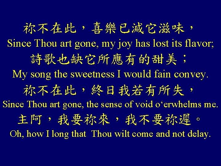 祢不在此,喜樂已減它滋味, Since Thou art gone, my joy has lost its flavor; 詩歌也缺它所應有的甜美; My song